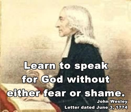 """Learn to speak for God without either fear or shame."" John Wesley"