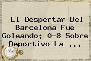 http://tecnoautos.com/wp-content/uploads/imagenes/tendencias/thumbs/el-despertar-del-barcelona-fue-goleando-08-sobre-deportivo-la.jpg Liga BBVA. El despertar del Barcelona fue goleando: 0-8 sobre Deportivo La ..., Enlaces, Imágenes, Videos y Tweets - http://tecnoautos.com/actualidad/liga-bbva-el-despertar-del-barcelona-fue-goleando-08-sobre-deportivo-la/
