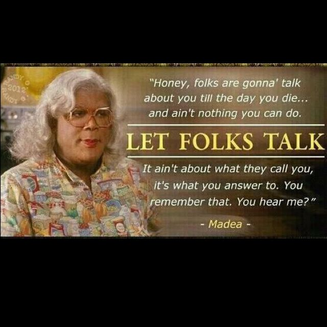 I So Love Madea!!!  Wisdom right there. Its gonna be a shame when Tyler lets someone else play Madea as I heard he is doing.....there is only one Madea and Tyler its you...don't let your fans down...let the other be Madea's sister cousin anything but MADEA!!!