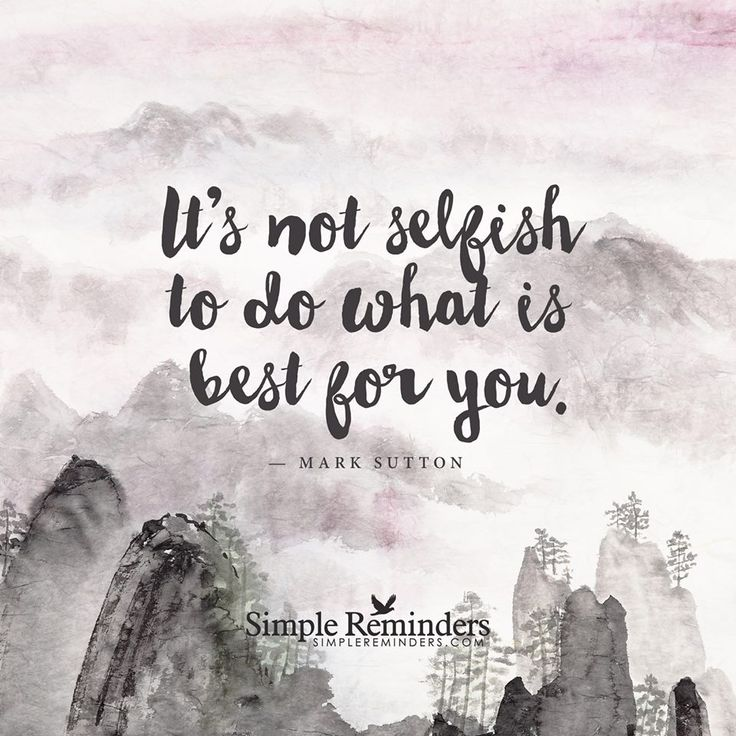 It's not selfish to do what is best for you.