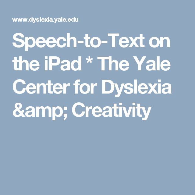 Speech-to-Text on the iPad * The Yale Center for Dyslexia & Creativity