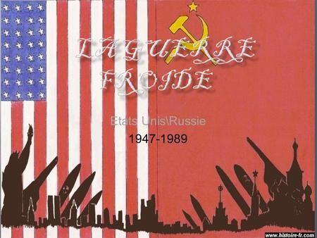 Etats Unis\Russie 1947-1989. La guerre froide est la période de tensions et de confrontations des idées et parties politiques entre les deux superpuissance.