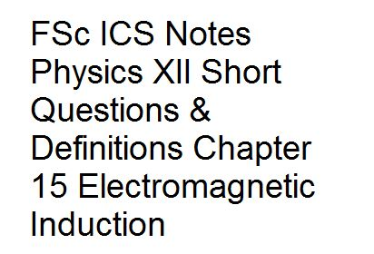 FSc ICS Notes Physics XII Short Questions & Definitions Chapter 15 Electromagnetic Induction