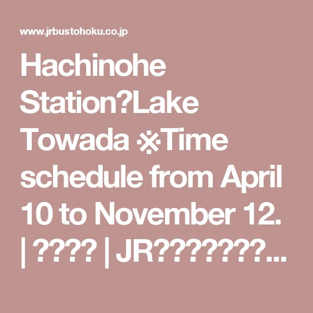 Hachinohe Station-Lake Towada ※Time schedule from April 10 to November 12. | 路線バス | JRバス東北【公式HP】|高速バス 仙台-新宿 3列シート車3000円~