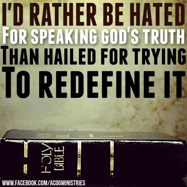 WHEN YOU TRY TO DEFINE GOD'S TRUTH, IT BECOMES A LIE. DON'T CHANGE GOD'S TRUTH, EVEN IF PEOPLE HATE YOU FOR IT !!!!