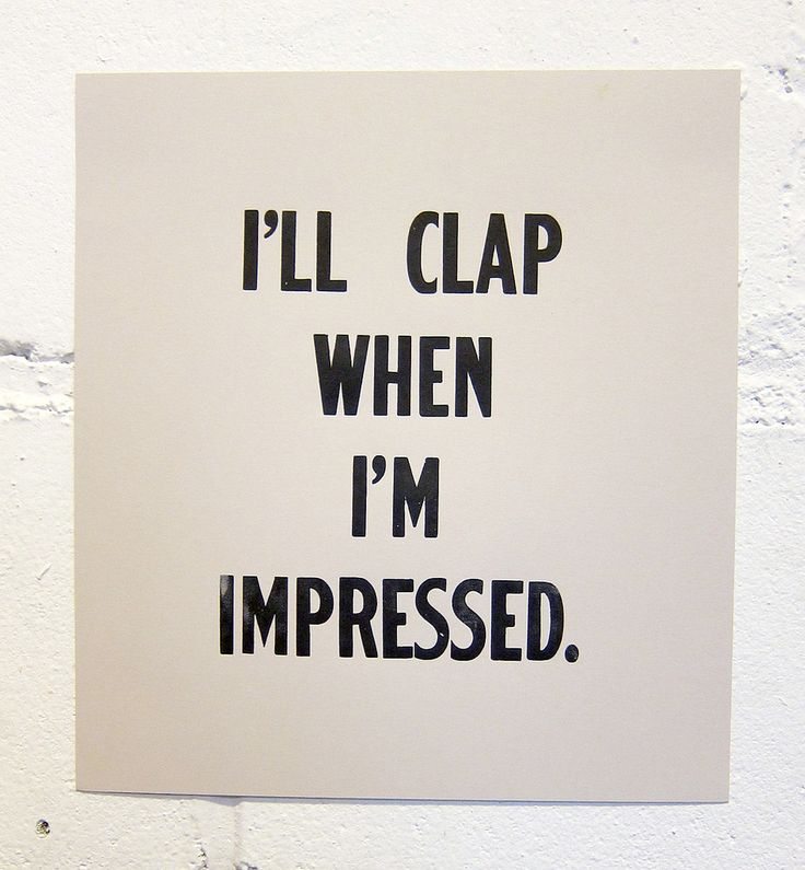 I'll clap when I'm impressed - true that