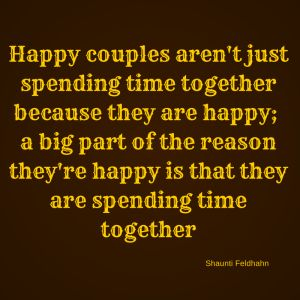 """Happy couples aren't just spending time together because they are happy; a big part of the reason they're happy is that they are spending time together"""" – Shaunti Feldhahn"""