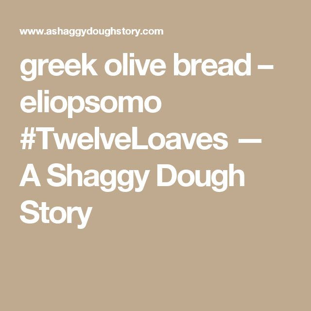 greek olive bread – eliopsomo #TwelveLoaves — A Shaggy Dough Story