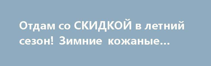 Отдам со СКИДКОЙ в летний сезон! Зимние кожаные сапоги http://brandar.net/ru/a/ad/otdam-so-skidkoi-v-letnii-sezon-zimnie-kozhanye-sapogi/  Зимние кожаные сапоги. Производитель Италия. Качество! Указан 38 размер, но они оказались малы. Подойдёт обладательницам 36 или 37 размера (учитывая ширину ноги).Сапоги новые! покупала для матери, не подошел размер!