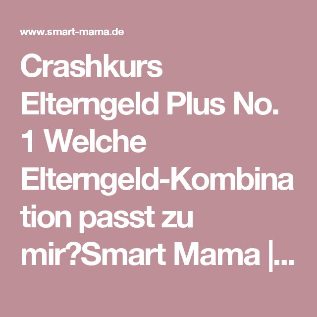 Crashkurs Elterngeld Plus No. 1 Welche Elterngeld-Kombination passt zu mir?Smart Mama   Smart Mama