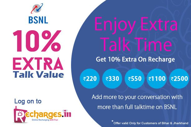 Enjoy BSNL offers: Full talk- time & 10 % Extra Talk-time offers in Bihar & Jharkhand Circles    BSNL (Bharat Sanchar Nigam Limited) has announced Full talk-time & 10 % Extra Talk-time offers for its BSNL prepaid customers Bihar & Jharkhand in circles. With the top-up recharges of 220, 330, 550 & 1100, BSNL customers can get 10 % extra talk-time with no validity. Hurry up! Enjoy BSNL Prepaid Recharge Online. Do Online Recharge BSNL easily.