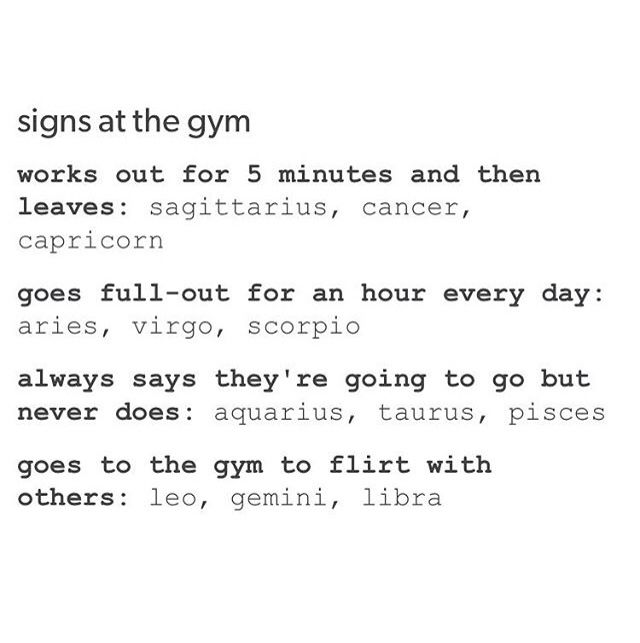 capricorn-if I actually went to a gym, then yeah <<< Mine is so true though.... It shouldn't be.... Hehe...