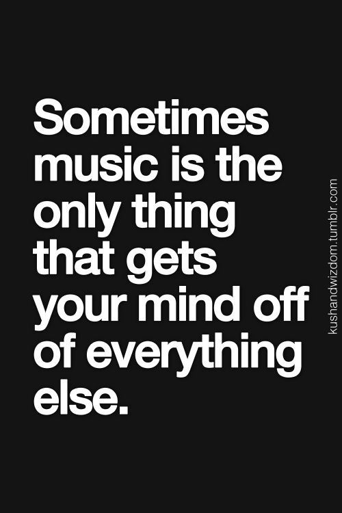 Sometimes music is the only thing that gets your mind off of everything else