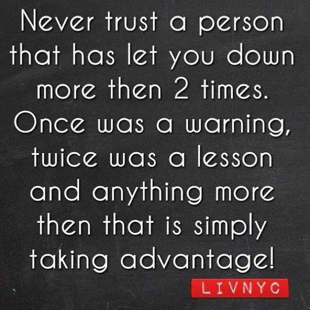 Never trust a person who has let you down more than 2 times. Once was a warning, twice was a lesson and 3 times is simply taking advantage.