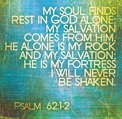 My soul finds rest in God alone.  Psalm 62:1-2