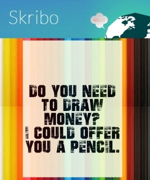 Do you need to draw money? i could offer you a pencil.