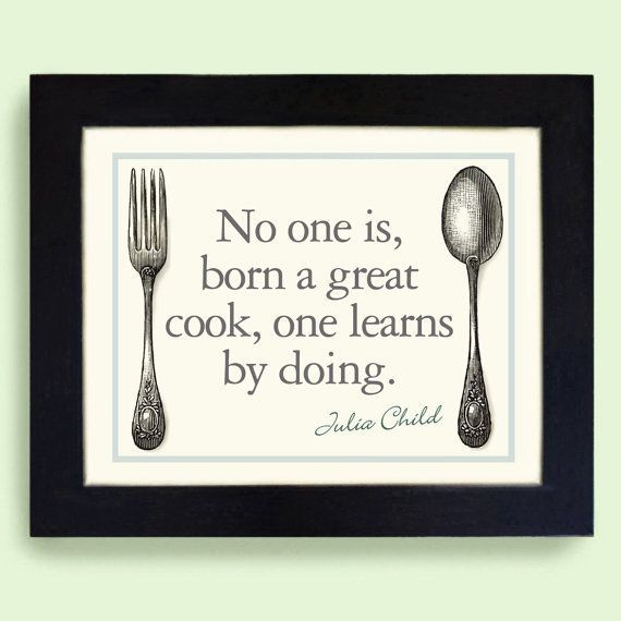 No one is born a great cook, one learns by doing.