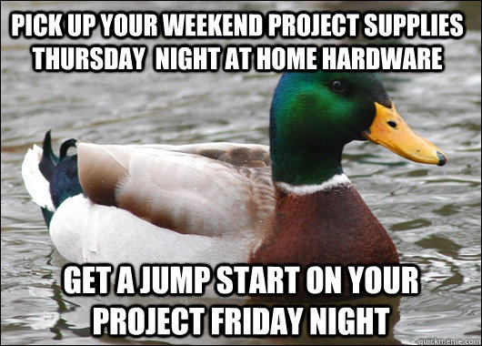 Pick up your weekend project supplies Thursday night at Home Hardware, get a jump start on your project Friday Night. - Actual Advice Mallard