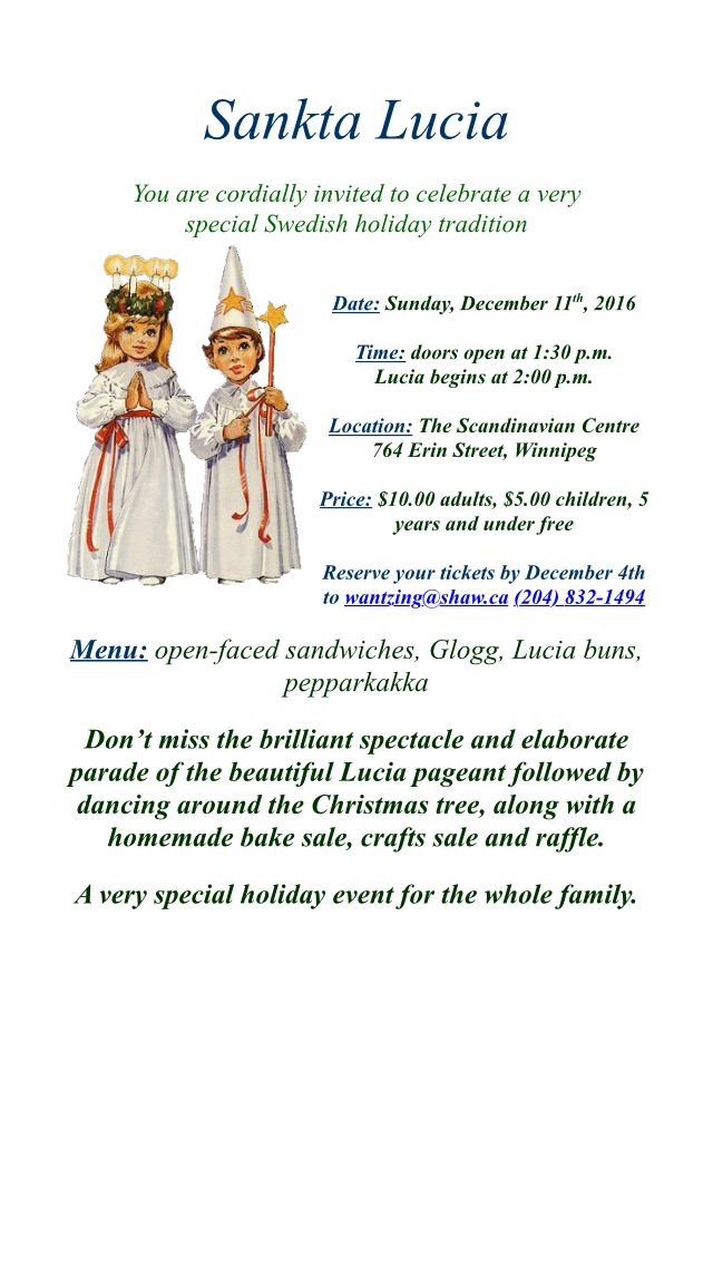 Santa Lucia You are cordially invited to celebrate a very special Swedish holiday tradition! Date: Sunday, December 11th, 2016 Time: doors open 1:30 p.m. Lucia begins at 2:00 p.m. Location: The Scandinavian Centre, 764 Erin Street, #Winnipeg Price: $10.00 adults, $5.00 children, 5 years and under free Reserve your tickets by December 4th to wantzing@shaw.ca (204) 832-1494 Menu: open-faced sandwiches, Glogg, Lucia buns, pepparkakka * homemade bake sale, crafts sale and raffle.