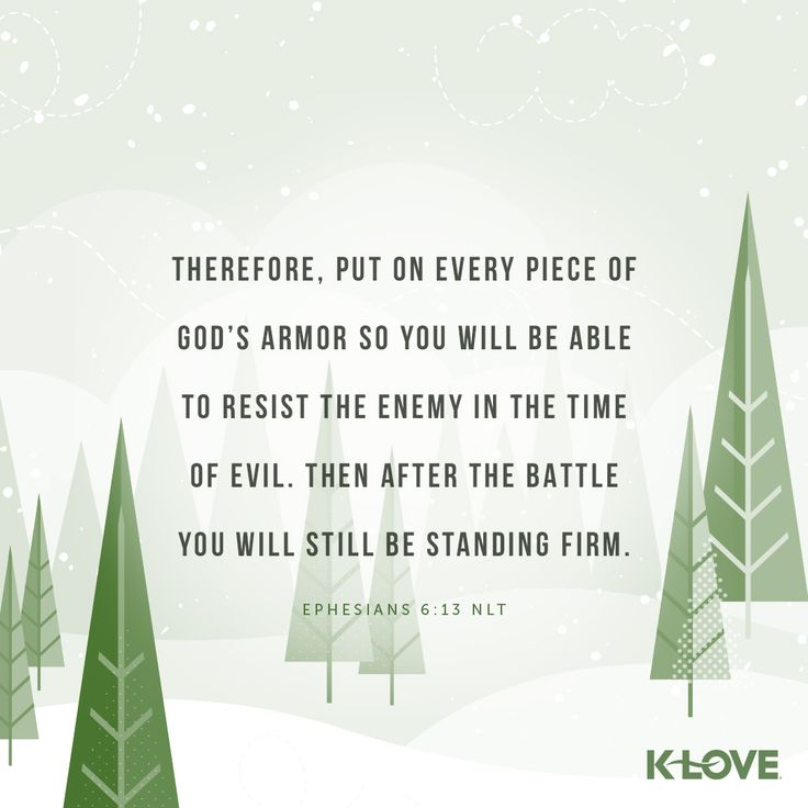 K-LOVE's Verse of the Day. Therefore, put on every piece of God's armor so you will be able to resist the enemy in the time of evil. Then after the battle you will still be standing firm. Ephesians 6:13 NLT