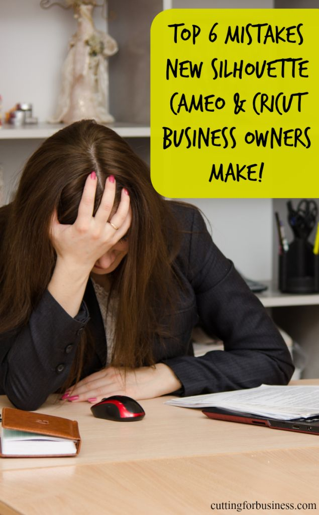 6 mistakes new Silhouette Cameo business owners make - cuttingforbusiness.com
