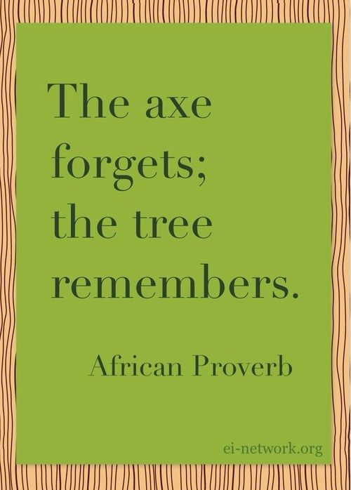 """""""The axe forgets; the tree remembers."""" - African Proverb"""