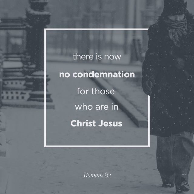 """There is therefore now no condemnation to them which are in Christ Jesus, who walk not after the flesh, but after the Spirit. For the law of the Spirit of life in Christ Jesus hath made me free from the law of sin and death."" ‭‭Romans‬ ‭8:1-2‬ ‭KJV‬‬ http://bible.com/1/rom.8.1-2.kjv"