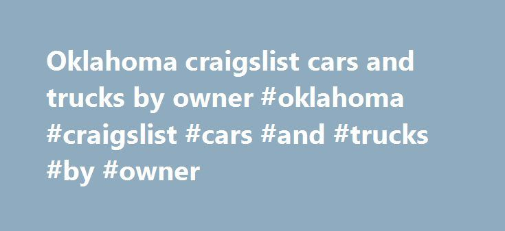 Oklahoma craigslist cars and trucks by owner #oklahoma #craigslist #cars #and #trucks #by #owner http://chicago.remmont.com/oklahoma-craigslist-cars-and-trucks-by-owner-oklahoma-craigslist-cars-and-trucks-by-owner/  # $5 fee for vehicle-by-dealer ads – e.g. autos, boats, motorcycles, RVs, ATVs, trailers Q. How long will paid automotive ads last? Can they be edited? Renewed? Reposted? A. 30 days. Live ads can be edited. No renewals. Reposts are $5. (reposting paid listings ) Q.What forms of…