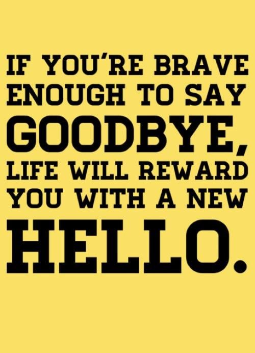 If your message enough to say goodbye life will reward you with hello