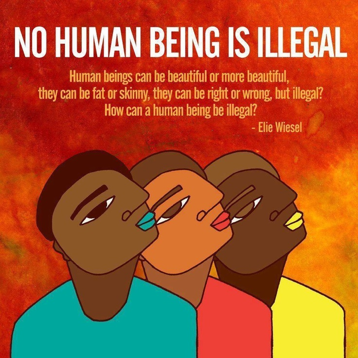 """No human being is illegal. Human beings can be beautiful or more beautiful, they can be fat or skinny, they can be right or wrong, but illegal? How can a human being be illegal?""   ~ Elie Wiesel  [click on this image for a short clip and analysis of how the word ""illegal"" is often used as a racially coded term directed at non-white immigrants]"