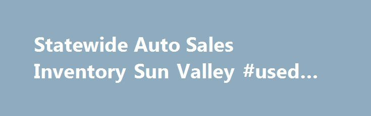 Statewide Auto Sales Inventory Sun Valley #used #auto #prices http://auto.remmont.com/statewide-auto-sales-inventory-sun-valley-used-auto-prices/  #statewide auto sales # Statewide Auto Sales, Sun Valley Statewide Auto Sales Inventory – Sun Valley All Used Cars for sale by Statewide Auto Sales. Sun Valley – 91352 We have hundereds of satisfied customers says a lot of good things about Statewide Auto Sales as its the Best Dealership which deals in used cars [...]Read More...The post Statewide…