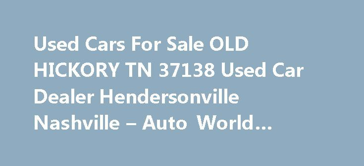 Used Cars For Sale OLD HICKORY TN 37138 Used Car Dealer Hendersonville Nashville – Auto World #auto #insurance #canada http://auto.remmont.com/used-cars-for-sale-old-hickory-tn-37138-used-car-dealer-hendersonville-nashville-auto-world-auto-insurance-canada/  #auto world # Auto World – Old Hickory TN, 37138 Auto World – Used Cars For Sale lot in OLD HICKORY TN offers great low prices, for Used Car Dealer inventory to all of our neighbors in OLD HICKORY, Hendersonville, Nashville. We at Auto…