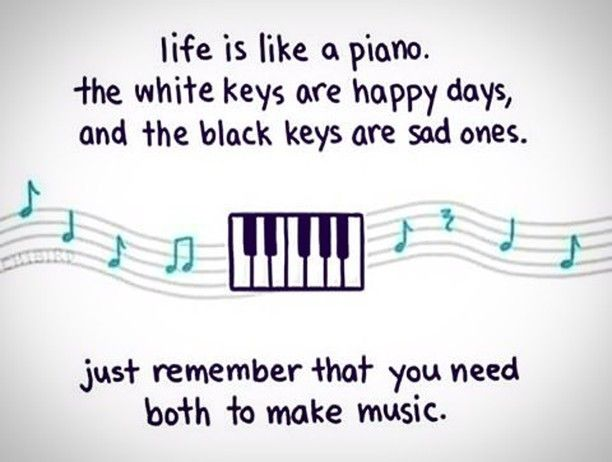 """Image result for """"Life is like a piano. The white keys are happy days, and the black keys are sad ones. Just remember that you need both to make music."""""""