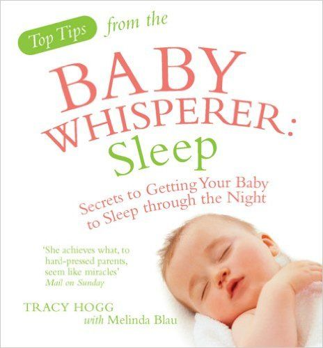 Top Tips from the Baby Whisperer: Sleep: Secrets to Getting Your Baby to Sleep through the Night: Amazon.co.uk: Melinda Blau, Tracy Hogg: 9780091929725: Books