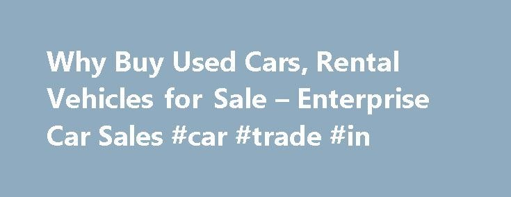 Why Buy Used Cars, Rental Vehicles for Sale – Enterprise Car Sales #car #trade #in http://car.remmont.com/why-buy-used-cars-rental-vehicles-for-sale-enterprise-car-sales-car-trade-in/  #buy used cars # Why Buy a Used Vehicle Consider the Advantages Buying a used vehicle can save you money because a new vehicle experiences its greatest loss in value within the first 12 to 18 months. Rather than watching value decrease significantly in just the first year, consider buying a used car or truck…
