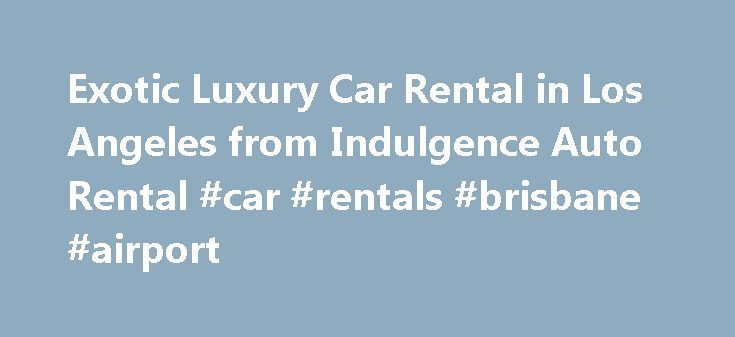 Exotic Luxury Car Rental in Los Angeles from Indulgence Auto Rental #car #rentals #brisbane #airport http://nef2.com/exotic-luxury-car-rental-in-los-angeles-from-indulgence-auto-rental-car-rentals-brisbane-airport/  #luxury car rental # Exotic Luxury Car Rental Agency in Los Angeles Welcome to Indulgence Auto Rental Indulgence Auto Rental is one of the top luxury car rental agencies in the Los Angeles area, and we specialize in exotic and high end vehicle rentals. We offer a variety of…