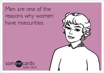 Men are one of the reasons why women have insecurities.