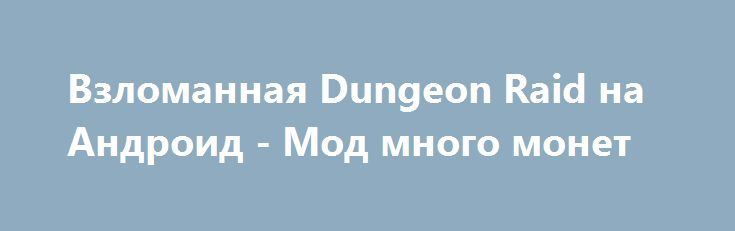 Взломанная Dungeon Raid на Андроид - Мод много монет http://android-comz.ru/687-vzlomannaya-dungeon-raid-na-android-mod-mnogo-monet.html   Основные характеристики Dungeon Raid на Андроид - классная игрушка с категории головоломки, разработанная уверенным компилятором Fireflame Games. Для монтажа приложения вам требуется проверить действующую версию Android, минимальное системное требование игрушки обуславливается от инсталлируемой версии. Для вашего устройства - Требуемая версия Android 2.2…