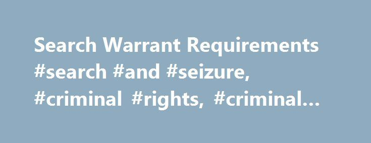 Search Warrant Requirements #search #and #seizure, #criminal #rights, #criminal #law http://auto-car.nef2.com/search-warrant-requirements-search-and-seizure-criminal-rights-criminal-law/  # Search Warrant Requirements Anyone who watches crime dramas on television is familiar with the scene where police officers enter a home or business brandishing a search warrant. The Fourth Amendment to the United States Constitution guarantees the people's right to be free from unreasonable searches and…