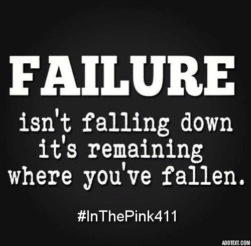 Failure isn't falling down, it's remaining where you've fallen.  #InThePink411