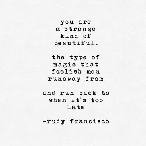 You are a strange kind of beautiful. The type of magic that foolish men runaway from and run back to when it's too late.