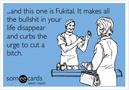 ...and this one is Fukital. It makes all the bullshit in your life disappear and curbs the urge to cut a bitch.