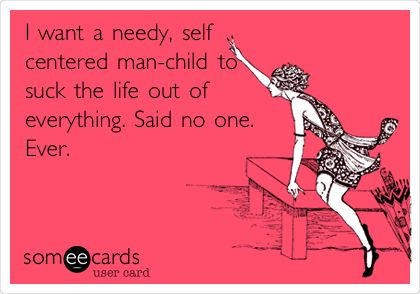 I want a needy, self centered man-child to suck the life out of everything. Said no one. Ever.
