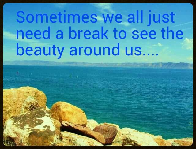 Need A Break Away Quotes: Sometimes We All Just Need A Break To See The Beauty