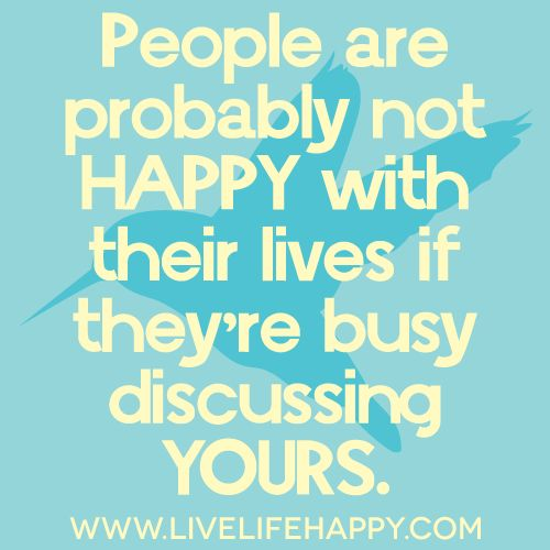 People are probably not happy with their lives if they're busy discussing yours...