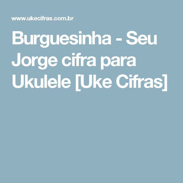 Burguesinha - Seu Jorge cifra para Ukulele [Uke Cifras]