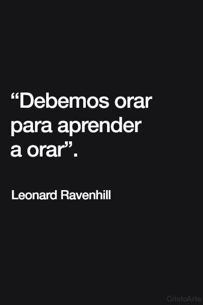 """Debemos orar para aprender a orar"". - Leonard Ravenhill."