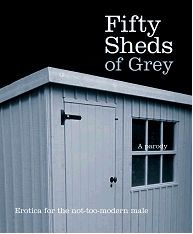 "Fifty Sheds of Grey (yes, it's a parody) ""I stared longingly through the shed window and adjusted my trousers. The sight of her dewy, slightly unkempt lawn had awoken my inner gardener."""