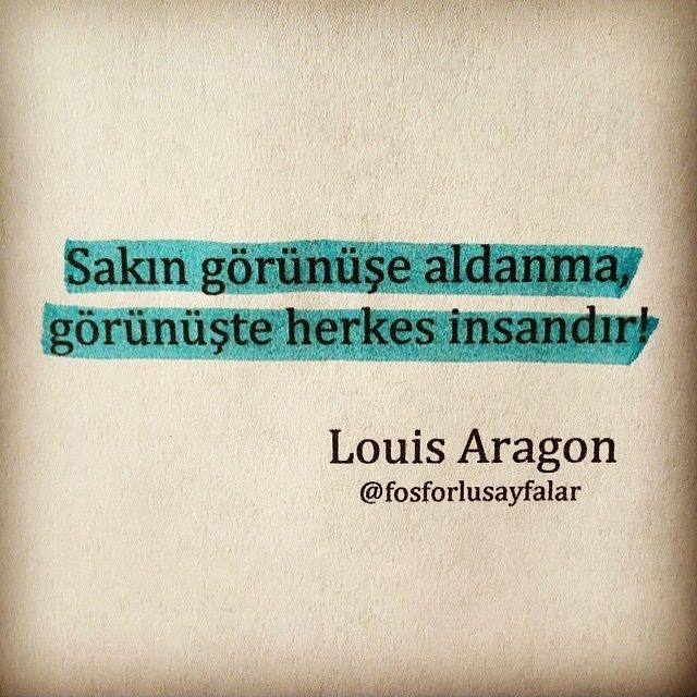 Sakın görünüşe aldanma, Görünüşte herkes insandır.   - Louis Aragon  #sözler #anlamlısözler #güzelsözler #özlüsözler #alıntılar #alıntı