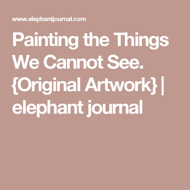 Painting the Things We Cannot See. {Original Artwork} | elephant journal